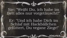 """Sie: """"Weißt Du, ich habe im Bett alles nur vorgetäuscht!"""" Er: """"Und ich habe Dich im Schlaf mit Hackbällchen gefüttert, Du vegane Ziege!"""" ... gefunden auf https://www.istdaslustig.de/spruch/1527 #lustig #sprüche #fun #spass"""