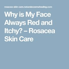 Why is My Face Always Red and Itchy? – Rosacea Skin Care