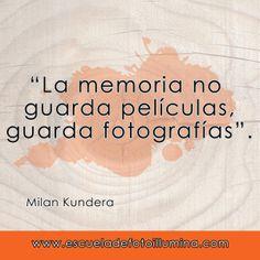 """""""La memoria no guarda películas, guarda fotografías"""" Milan Kundera."""