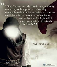 """""""Oh God, You are my only trust in every calamity, You are my only hope in every hardship, You are the only promise in anxiety and distress in which the hearts become feeble, in which one is deserted and forsaken by his friends."""" -Imam Husain (AS) :((( YA HUSAIN"""