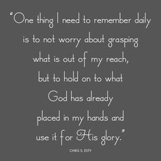 One thing I need to remember daily is to not worry about grasping what is out of my reach, but to hold on to what God has already placed in my hands and use it for His glory.