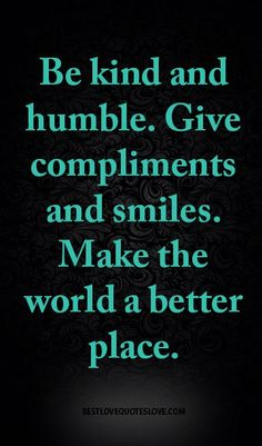 Be kind and humble. Give compliments and smiles. Make the world a better place.
