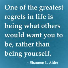 """One of the greatest regrets in life is being what others would want you to be, rather than being yourself."" ~ Shannon L. Alder #quote"
