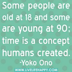 """""""Some people are old at 18 and some are young at 90; time is a concept humans created."""" -Yoko Ono by deeplifequotes, via Flickr"""