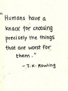 Humans have a knack for choosing precisely the things that are worst for them. - JK Rowling