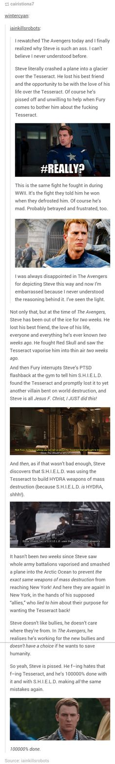 This forever changed my view on Captain America/Steve Rogers. It's scary to think that when Avengers occurs, Steve's only been out of the ice for TWO WEEKS. His attitude is completely justified.