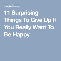 11 Surprising Things To Give Up If You Really Want To Be Happy