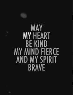 May my heart be kind. My mind fierce and my spirit brave