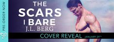The Scars I Bare by J.L. Berg  The Scars I Bare by J.L. Berg Publication Date: March 12th 2018 Genre: Contemporary Romance  Every scar tells a story... Some are etched on the skin for the whole world to see. Others are buried deep so deep only the heart can truly find them.  Dean Sutherland was the quintessential guy next door. Strong and dependable with a heart of gold he knew exactly where his life was headed. Until one fateful night at sea ripped away everything. Now hes adrift a man…