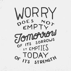 """""""Worry does not empty tomorrow of its sorrows, it empties today of its strength // Corrie ten Boom"""""""