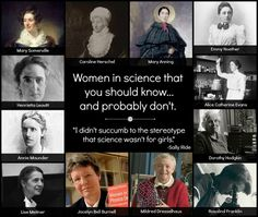 "Women in science that U should know...and probably don't  ""I didn't succumb to the stereotype that science wasn't for girls.""  ~ Sally Ride  Also listed: Mary Somerville, Caroline Herschel, Mary Anning, Emmy Noether, Alice Catherine Evans, Dorothy Hodgkin, Rosalind Franklin, Mildred Dresselhaus, Jocelyn Bell Burnell, Lise Meitner, Annie Scott Dill Maunder, Henrietta Swan Leavitt [click on this image to find a short link & analysis of gendered socialization & the absence of women in…"
