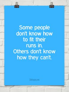 Some people don't know how to fit their runs in. Others don't know how they can't.