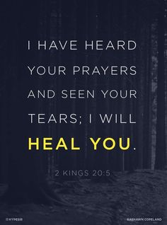 """""""Go back and tell Hezekiah, the ruler of my people, 'This is what the Lord, the God of your father David, says: I have heard your prayer and seen your tears; I will heal you. On the third day from now you will go up to the temple of the Lord. 2 Kings 20:5 Healing Scriptures Bible, Scripture Quotes, Faith Scripture, Bible Prayers, Catholic Prayers, Prayer Quotes, Jesus Is Lord, Jesus Christ, Christian Quotes"""