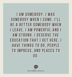 I am somebody. I was somebody when I came. I'll be a better somebody when I leave. I am powerful and I am strong. I deserve the education that I get here. I have things to do, people to impress, and places to go.