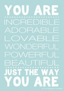 YOU ARE incredible...adorable...lovable...wonderful...powerful...beautiful... JUST THE WAY YOU ARE!!