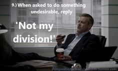 Things a Sherlockian should do: When asked to do something undesirable, reply 'Not my division'  Submitted by: thefrailtyofgeniusisaudience