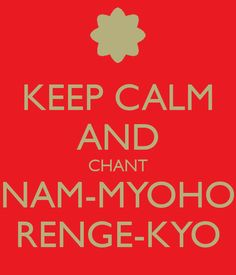 Google Image Result for http://sd.keepcalm-o-matic.co.uk/i/keep-calm-and-chant-nam-myoho-renge-kyo-8.png
