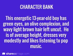Character -- this energetic 13-year-old boy has green eyes, an olive complexion, and wavy light brown hair left uncut. he is of average height, dresses very modestly and likes listening to pop music