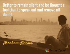 Better to remain silent and be thought a fool than to speak out and remove all doubt. / Abraham Lincoln