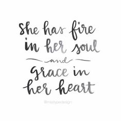 She has fire in her soul and grace in her heart. <3