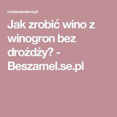 Jak zrobić wino z winogron bez drożdży? - Beszamel.se.pl