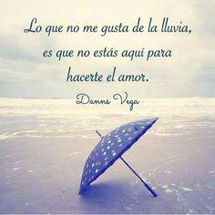 Lo que no me gusta de la lluvia, es que no estás aquí para hacerte el amor.