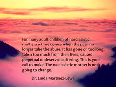 For many adult children of narcissistic mothers, a time comes when they can no longer take the abuse. It has gone on too long, taken too much from their lives, caused perpetual undeserved suffering. This is your call to make. The narcissistic mother is not going to change. (Dr. Linda Martinez-Lewi)