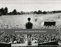 Maybe you're the same as me   We see things they'll never see  You and I are gonna live forever
