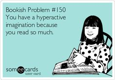 Bookish Problem #150 You have a hyperactive imagination because you read so much.