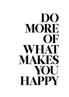 Do more of what makes you happy... inspirational quote