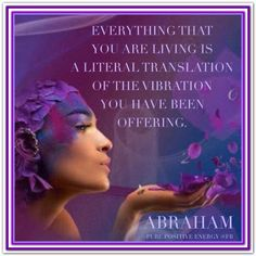 Everything that you are living is a literal translation of the vibration you have been offering. Abraham-Hicks Quotes