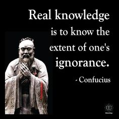 """""""Real knowledge is to know the extent of one's ignorance."""" ~   Confucius"""