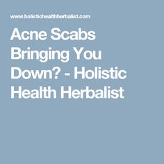 Acne Scabs Bringing You Down? - Holistic Health Herbalist