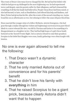 I loved reading this on Pottermore. Draco had been parroting what his parents had said for so long and never really understood what it meant. Until he was put in that position, and realized that he wasn't a killer, that he didn't want innocent blood on his hands. There's a difference between being rivals at school and handing them over to be tortured and/or killed. And I'm glad to see that neither him or his wife raised Scorpius the way they were. He and Harry came to a mutual respect in the…