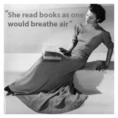 """She read books as one would breathe air, to fill up and live.""  ― Annie Dillard, The Living"