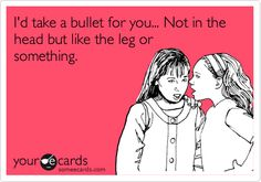 Funny Friendship Ecard: I'd take a bullet for you... Not in the head but like the leg or something.