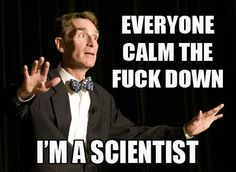 Bill Nye The Science Guy: Everybody calm the fuck down, I'm a scientist. Truth.