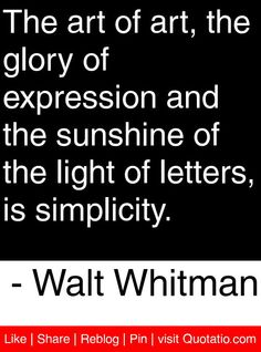 The art of art, the glory of expression and the sunshine of the light of letters, is simplicity. - Walt Whitman #quotes #quotations