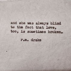 --she was always blind to the fact that love, too, is sometimes broken-- r. Rm Drake Quotes, True Quotes, Bible Quotes, Words Quotes, Wise Words, Sayings, R M Drake, Serious Quotes, Quotes About Everything