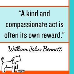 Quotation: A kind and compassionate act is often its own reward. William John Bennett