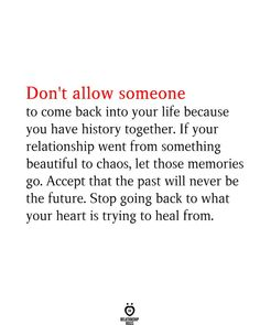 Don't allow someone to come back into your life because you have history together. If your relationship went from something beautiful to chaos, let those memories go. Accept that the past will never be the future. Stop going back to what your heart is trying to heal from. Real Relationships, Relationship Rules, Just Give Up, Let It Be, Learn From Your Mistakes, Waiting For Love, Learning Process, Finding Love, Do You Know What
