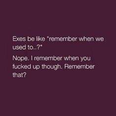 "Exes be like ""remember when we used to. I remember when you fucked up though. Remember that? Literally my ex be bringing up old shit like a plunger. Quotes To Live By, Life Quotes, Dad Quotes, Funny Quotes, Funny Memes, Hilarious, Boy Bye Quotes, Bitch Quotes, Life Lessons"