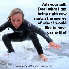 Ask your self: does what I am being right now match the energy of what I would like to have as my life?  www.AccessConsciousness.com