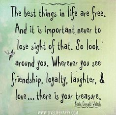 The best things in life are free. And it is important never to lose sight of that. So look aroud you. Where ever you see friendship, loyalty, laughter & love...ther is your treasure. #quote