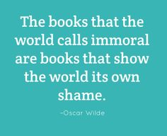 The books that the world calls immoral are books that show the world its own shame. –Oscar Wilde #reading #quote