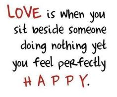 love is when you sit beside someone doing nothing yet you feel perfectly happy.very very happy! Cute Quotes, Great Quotes, Quotes To Live By, Inspirational Quotes, Random Quotes, Awesome Quotes, Love Is When, Just Love, Love Of My Life