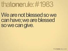 We are not blessed so we can have. We are blessed so we can give.
