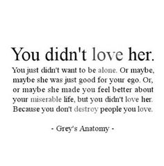 You didnt love her. You just didnt want o be alone. Or maybe, maybe she was just food for your ego. Or, or maybe she made you feel better about your miserable life, but you didnt love her. Because you dont destroy people you love. Great Quotes, Quotes To Live By, Funny Quotes, Inspirational Quotes, Quotes Quotes, Change Quotes, Mr Right Quotes, Wisdom Quotes, True Quotes