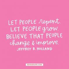 "Jeffrey R Holland, ""Let people repent. Let people grow. Believe that people change & improve. Lds Quotes, Quotable Quotes, Great Quotes, Motivational Quotes, Quotes Positive, Wisdom Quotes, Pretty Words, Beautiful Words, Cool Words"