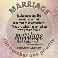 """Excitement and fire are not qualities inherent to relationships. They are what happen when two people make marriage the #1 priority."" -Michele Weiner-Davis"
